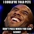 Kobe Bryant - I could've told Pete DON'T PASS WHEN YOU CAN SCORE!