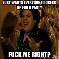 """fuck me right?"" meme - Just wants everyone to dress up for a party Fuck me right?"