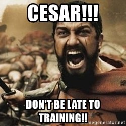 300 - Cesar!!! Don't be late to training!!