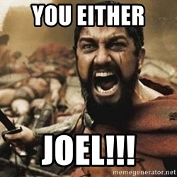 300 - You either  Joel!!!