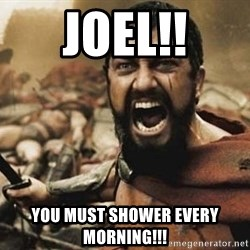 300 - Joel!! You must shower every morning!!!