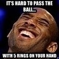 Kobe Bryant - It's hard to pass the ball... With 5 rings on your hand