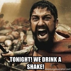 300 -  TONIGHT! we drink a shake!