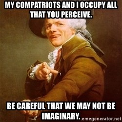 Joseph Ducreux - My compatriots and I occupy all that you perceive. Be careful that we may not be imaginary.