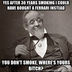 1889 [10] guy - Yes after 30 years smoking I could have bought a Ferrari instead You don't smoke, where's yours bitch?