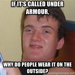 high/drunk guy - If it's called under armour, Why do people wear it on the outside?
