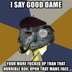 Art Professor Owl - i say good dame your more fucked up than that horrible boil upon that mans face
