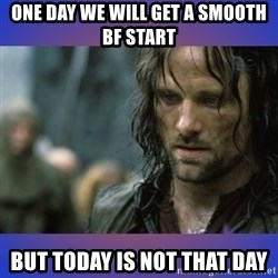 but it is not this day - One day we will get a smooth BF start but today is not that day