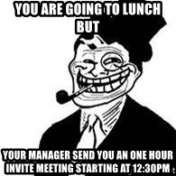 trolldad - You are going to lunch but your manager send you an one hour invite meeting starting at 12:30pm