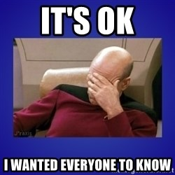 Picard facepalm  - It's ok I wanted EVERYONE to know