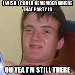 high/drunk guy - I wish I could remember where that party is Oh yea I'm still there