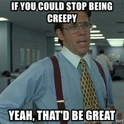 Yeah that'd be great... - if you could stop being creepy Yeah, that'd be great