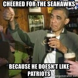 obama beer - Cheered for the Seahawks  Because he doesn't like Patriots