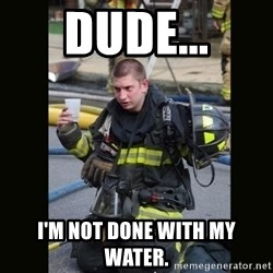 Furious Firefighter - Dude... I'm not done with my water.