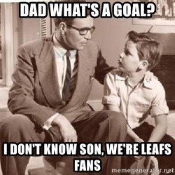 Racist Father - Dad what's a goal? I don't know son, we're Leafs fans