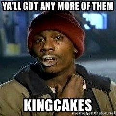 Y'all got anymore - Ya'll got any more of them Kingcakes