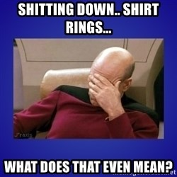 Picard facepalm  - shitting down.. shirt rings... what does that even mean?