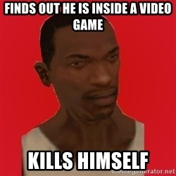carl johnson - FINDS OUT HE IS INSIDE A VIDEO GAME KILLS HIMSELF