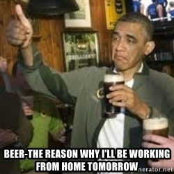 obama beer -  Beer-the reason why I'll be working from home tomorrow