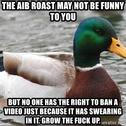 Actual Advice Mallard 1 - the aib roast may not be funny to you but no one has the right to ban a video just because it has swearing in it. grow the fuck up.