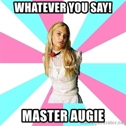 Slavegirl - Whatever you say! Master Augie