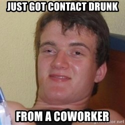 high/drunk guy - Just got Contact Drunk From a coworker