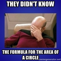 Picard facepalm  - they didn't know  the formula for the area of a circle
