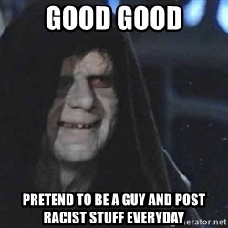 Creepy Emperor Palpatine - good good pretend to be a guy and post racist stuff everyday