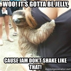 Perverted Sloth - Woo! It's gotta be jelly, cause jam don't shake like that!