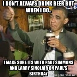 obama beer - I don't always drink beer but when I do.. I make sure its with Paul Simmons and Larry Sinclair on Paul's Birthday