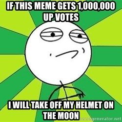 Challenge Accepted 2 - if this meme gets 1,000,000 up votes I Will take off my helmet on the moon