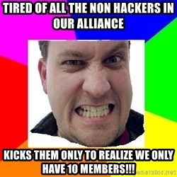 Asshole Father - Tired of all the non hackers in our alliance  Kicks them only to realize we only have 10 members!!!