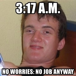 high/drunk guy - 3:17 a.m. no worries: no job anyway