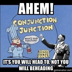 Grammar Nazi - Ahem! It's you will head to, not you will beheading