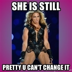 Ugly Beyonce - she is still  pretty u can't change it