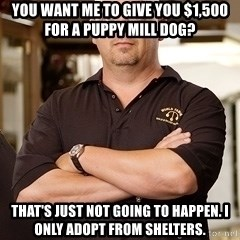 Rick Harrison - You want me to give you $1,500 for a puppy mill dog? That's just not going to happen. I only adopt from shelters.