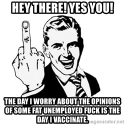 middle finger - HEY THERE! YES YOU! THE DAY I WORRY ABOUT THE OPINIONS OF SOME FAT UNEMPLOYED FUCK IS THE DAY I VACCINATE.