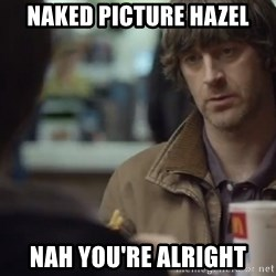 nah you're alright - Naked Picture Hazel Nah You're Alright
