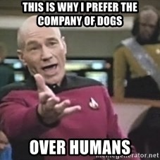 Captain Picard - This is why I prefer the company of dogs over humans