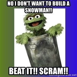Oscar the Grouch - No I DON'T WANT TO BUILD A SNOWMAN!! BEAT IT!! SCRAM!!