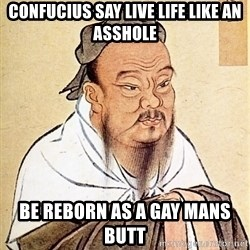 Confucious - Confucius say live life like an asshole Be reborn as a gay mans butt