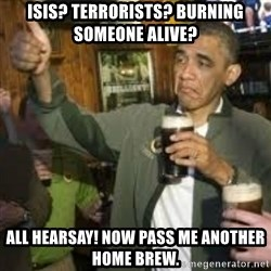 obama beer - ISIS? Terrorists? Burning someone alive? All hearsay! Now pass me another home brew.