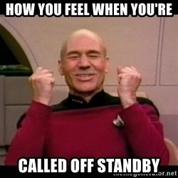 Picard yes - How you feel when you're called off standby