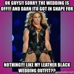 Ugly Beyonce - Ok guys!! Sorry the wedding is off!!! And darn Ito got in shape for  NOTHING!!! Like my leather black wedding outfit??