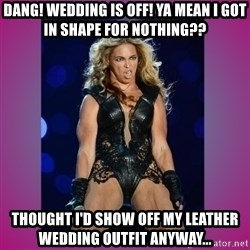 Ugly Beyonce - Dang! Wedding is OFF! Ya mean I got in shape for nothing?? Thought I'd show off my leather wedding outfit anyway...