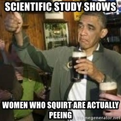 obama beer - SCIENTIFIC STUDY SHOWS  WOMEN WHO SQUIRT ARE ACTUALLY PEEING