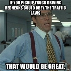 Yeah that'd be great... - if you pickup truck driving rednecks could obey the traffic laws that would be great.