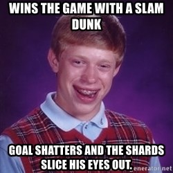 Bad Luck Brian - wins the game with a slam dunk goal shatters and the shards slice his eyes out.