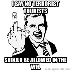 middle finger - I say no terrorist tourists  should be allowed in the WH.