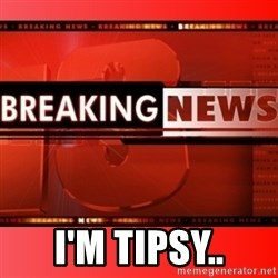 This breaking news meme -  I'm Tipsy..